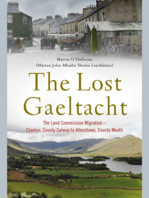 The Lost Gaeltacht. The Land Commission Migration – Clonbur, County Galway to Allenstown, County Meath