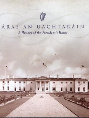 Aras an Uachtarain. A History of the Presidents House